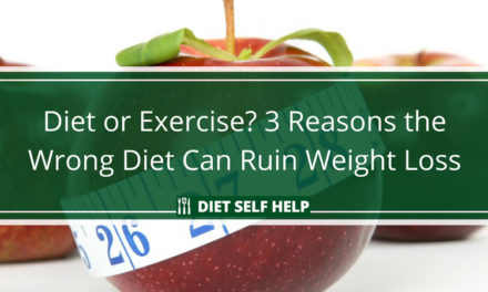 Diet or Exercise? 3 Reasons the Wrong Diet Can Ruin Your Weight Loss Efforts