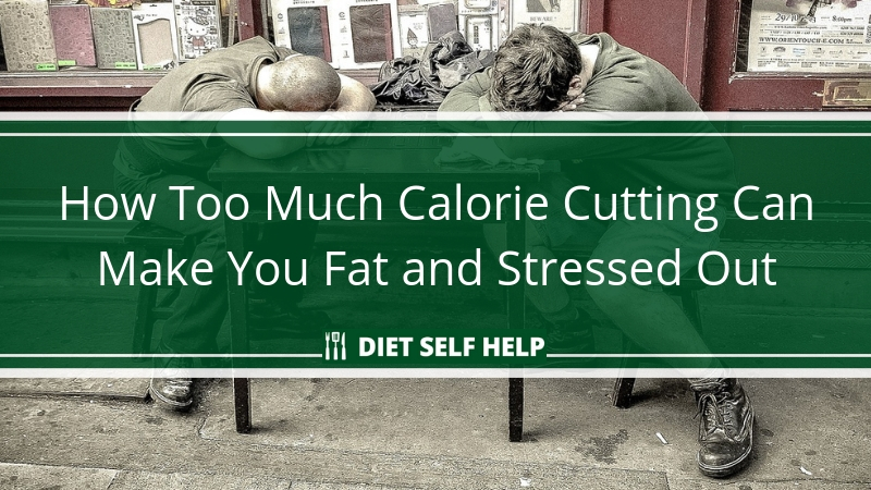 How Too Much Calorie Cutting Can Make You Fat and Stressed Out
